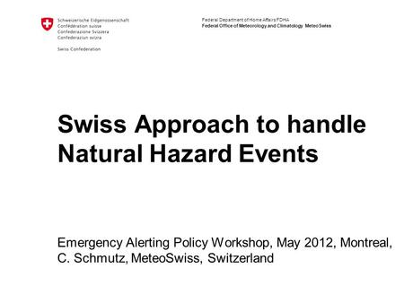 Federal Department of Home Affairs FDHA Federal Office of Meteorology and Climatology MeteoSwiss Swiss Approach to handle Natural Hazard Events Emergency.