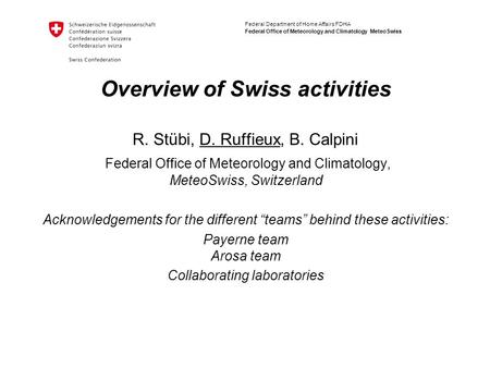 Federal Department of Home Affairs FDHA Federal Office of Meteorology and Climatology MeteoSwiss Overview of Swiss activities R. Stübi, D. Ruffieux, B.