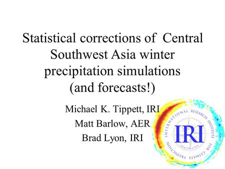 Statistical corrections of Central Southwest Asia winter precipitation simulations (and forecasts!) Michael K. Tippett, IRI Matt Barlow, AER Brad Lyon,