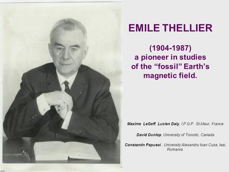 "EMILE THELLIER (1904-1987) a pioneer in studies of the ""fossil"" Earth's magnetic field. Maxime LeGoff, Lucien Daly, I.P.G.P. St-Maur, France David Dunlop,"