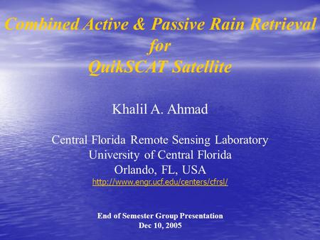 Combined Active & Passive Rain Retrieval for QuikSCAT Satellite Khalil A. Ahmad Central Florida Remote Sensing Laboratory University of Central Florida.