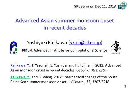 GRL Seminar Dec 11, 2013 1 Advanced Asian summer monsoon onset in recent decades Yoshiyuki Kajikawa RIKEN, Advanced Institute.