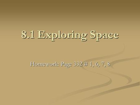 8.1 Exploring Space Homework: Page 332 # 1, 6, 7, 8.