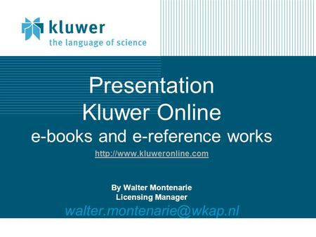 Presentation Kluwer Online e-books and e-reference works  By Walter Montenarie Licensing Manager