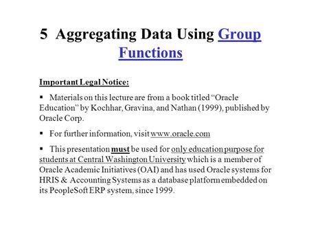 "5 5 Aggregating Data Using Group Functions Important Legal Notice:  Materials on this lecture are from a book titled ""Oracle Education"" by Kochhar, Gravina,"