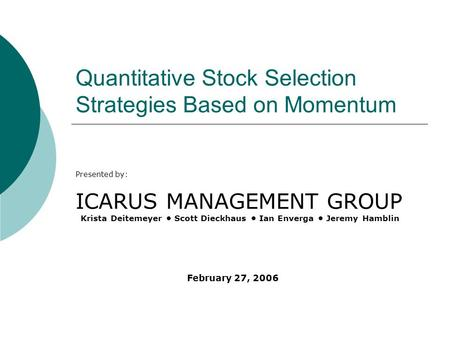 Quantitative Stock Selection Strategies Based on Momentum Presented by: ICARUS MANAGEMENT GROUP Krista Deitemeyer Scott Dieckhaus Ian Enverga Jeremy Hamblin.