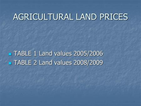 AGRICULTURAL LAND PRICES TABLE 1 Land values 2005/2006 TABLE 1 Land values 2005/2006 TABLE 2 Land values 2008/2009 TABLE 2 Land values 2008/2009.