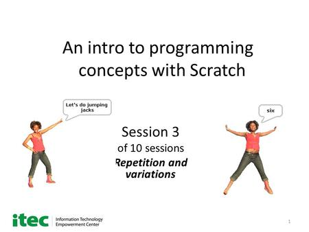 1 An intro to programming concepts with Scratch Session 3 of 10 sessions Repetition and variations.