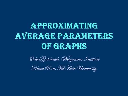 Approximating Average Parameters of Graphs Oded Goldreich, Weizmann Institute Dana Ron, Tel Aviv University.