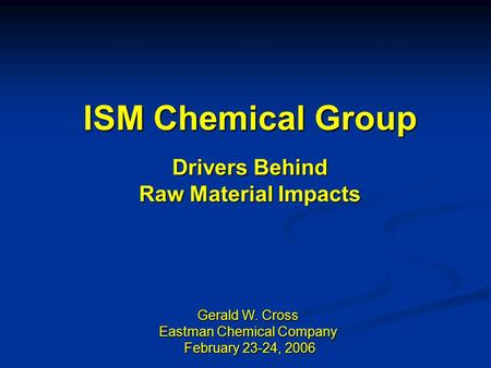 ISM Chemical Group Drivers Behind Raw Material Impacts Gerald W. Cross Eastman Chemical Company February 23-24, 2006 February 23-24, 2006.
