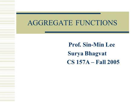AGGREGATE FUNCTIONS Prof. Sin-Min Lee Surya Bhagvat CS 157A – Fall 2005.