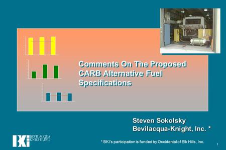 1 Comments On The Proposed CARB Alternative Fuel Specifications Steven Sokolsky Bevilacqua-Knight, Inc. * * BKI's participation is funded by Occidental.