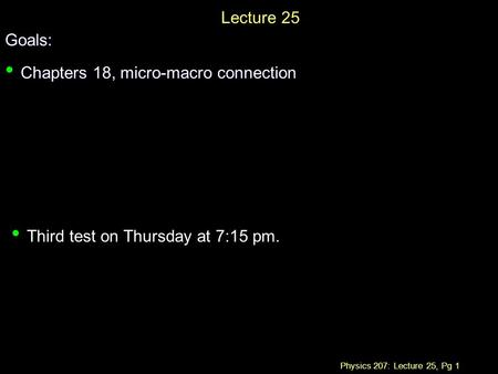 Physics 207: Lecture 25, Pg 1 Lecture 25Goals: Chapters 18, micro-macro connection Chapters 18, micro-macro connection Third test on Thursday at 7:15 pm.