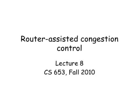 Router-assisted congestion control Lecture 8 CS 653, Fall 2010.