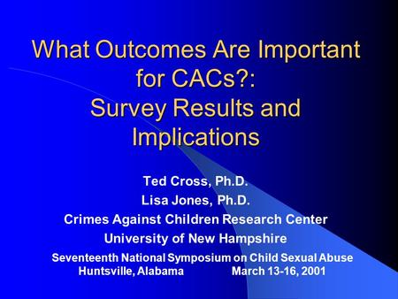 What Outcomes Are Important for CACs?: Survey Results and Implications Ted Cross, Ph.D. Lisa Jones, Ph.D. Crimes Against Children Research Center University.