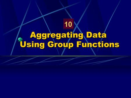 Aggregating Data Using Group Functions. Objectives After completing this lesson, you should be able to do the following: Identify the available group.