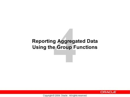 4 Copyright © 2004, Oracle. All rights reserved. Reporting Aggregated Data Using the Group Functions.