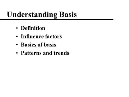 1 Understanding Basis Definition Influence factors Basics of basis Patterns and trends.