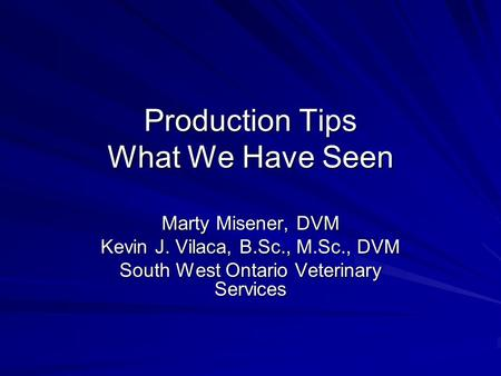 Production Tips What We Have Seen Marty Misener, DVM Kevin J. Vilaca, B.Sc., M.Sc., DVM South West Ontario Veterinary Services.