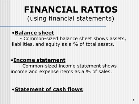 1 FINANCIAL RATIOS (using financial statements) Balance sheet - Common-sized balance sheet shows assets, liabilities, and equity as a % of total assets.