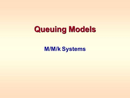 Queuing Models M/M/k Systems. CLASSIFICATION OF QUEUING SYSTEMS Recall that queues are classified by (Arrival Dist.)/(Service Dist.)/(# servers) Designations.