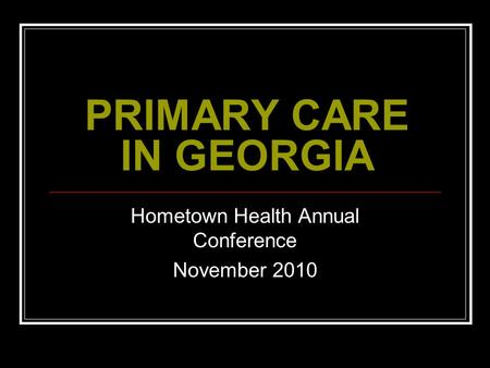 PRIMARY CARE IN GEORGIA Hometown Health Annual Conference November 2010.