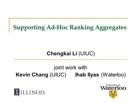 Supporting Ad-Hoc Ranking Aggregates Chengkai Li (UIUC) joint work with Kevin Chang (UIUC) Ihab Ilyas (Waterloo)