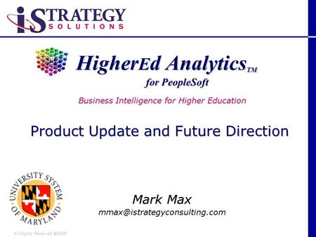 All Rights Reserved 2005 Higher E d Analytics TM Higher E d Analytics TM Mark Max for PeopleSoft Business Intelligence for.
