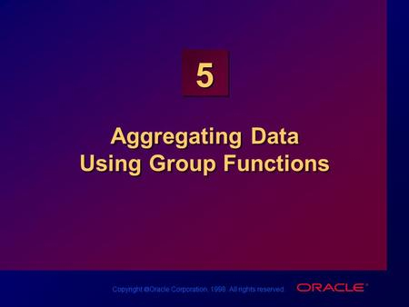 Copyright  Oracle Corporation, 1998. All rights reserved. 5 Aggregating Data Using Group Functions.