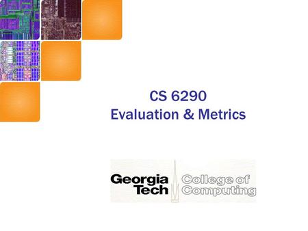 CS 6290 Evaluation & Metrics. Performance Two common measures –Latency (how long to do X) Also called response time and execution time –Throughput (how.