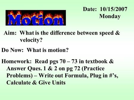 Aim: What is the difference between speed & velocity? Do Now: What is motion? Homework: Read pgs 70 – 73 in textbook & Answer Ques. 1 & 2 on pg 72 (Practice.