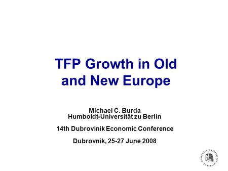TFP Growth in Old and New Europe Michael C. Burda Humboldt-Universität zu Berlin 14th Dubrovinik Economic Conference Dubrovnik, 25-27 June 2008.