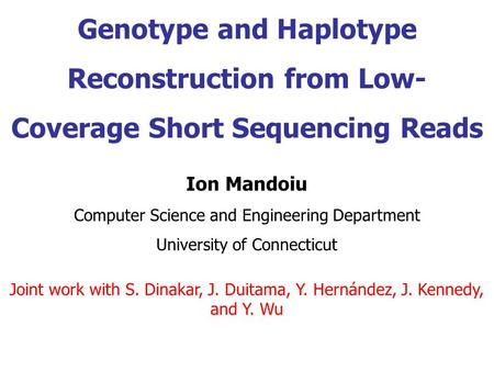 Genotype and Haplotype Reconstruction from Low- Coverage Short Sequencing Reads Ion Mandoiu Computer Science and Engineering Department University of Connecticut.