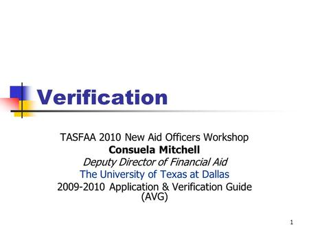 Verification TASFAA 2010 New Aid Officers Workshop Consuela Mitchell Deputy Director of Financial Aid The University of Texas at Dallas 2009-2010 Application.