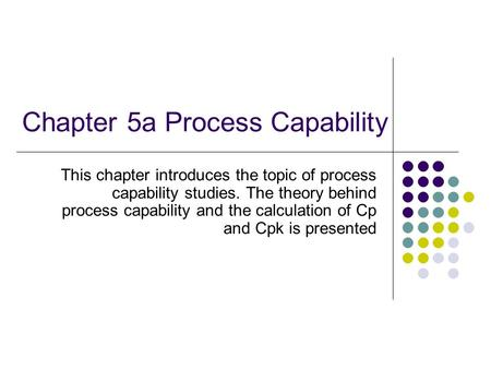 Chapter 5a Process Capability This chapter introduces the topic of process capability studies. The theory behind process capability and the calculation.