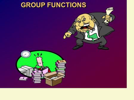 GROUP FUNCTIONS. Objectives After completing this lesson, you should be able to do the following: Identify the available group functions Describe the.