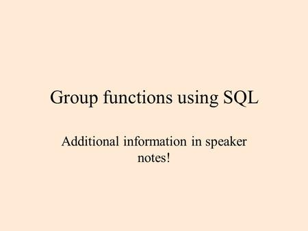 Group functions using SQL Additional information in speaker notes!