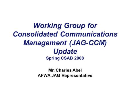 Working Group for Consolidated Communications Management (JAG-CCM) Update Spring CSAB 2008 Mr. Charles Abel AFWA JAG Representative.