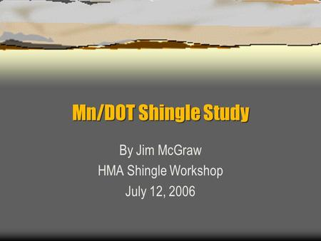 Mn/DOT Shingle Study By Jim McGraw HMA Shingle Workshop July 12, 2006.