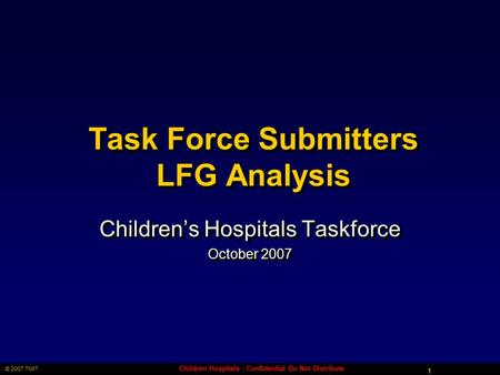 1 © 2007 TMIT Children Hospitals - Confidential Do Not Distribute Task Force Submitters LFG Analysis Children's Hospitals Taskforce October 2007 Children's.