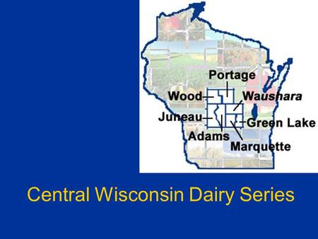 Central Wisconsin Dairy Series. Presented by:Matt Lippert, Wood County Ag Agent Bob Kaiser and Randy Shaver Department of Dairy Science University of.