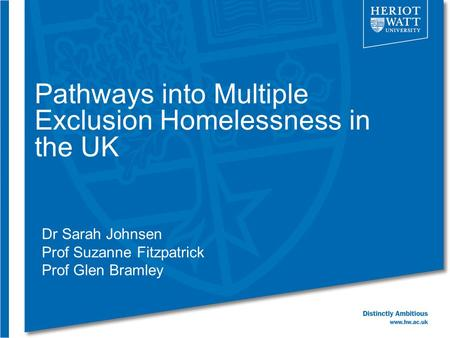 Pathways into Multiple Exclusion Homelessness in the UK Dr Sarah Johnsen Prof Suzanne Fitzpatrick Prof Glen Bramley.