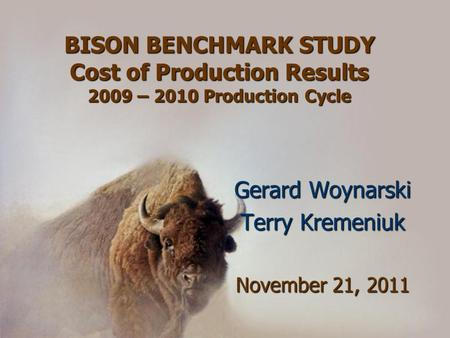 BISON BENCHMARK STUDY Cost of Production Results 2009 – 2010 Production Cycle Gerard Woynarski Terry Kremeniuk November 21, 2011.