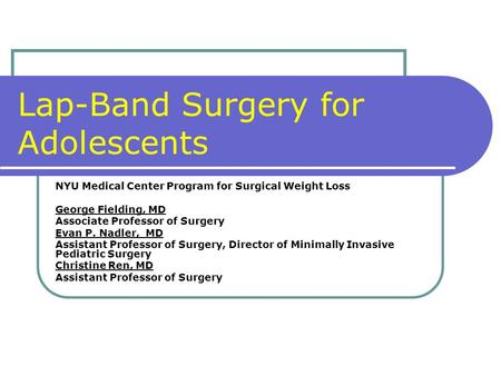 Lap-Band Surgery for Adolescents NYU Medical Center Program for Surgical Weight Loss George Fielding, MD Associate Professor of Surgery Evan P. Nadler,