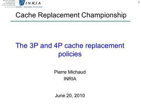 1 The 3P and 4P cache replacement policies Pierre Michaud INRIA Cache Replacement Championship June 20, 2010.