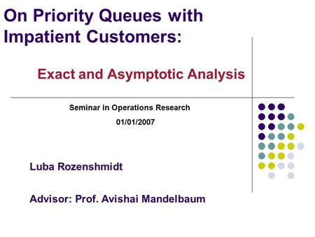 On Priority Queues with Impatient Customers: Exact <strong>and</strong> <strong>Asymptotic</strong> Analysis Seminar in Operations Research 01/01/2007 Luba Rozenshmidt Advisor: Prof. Avishai.