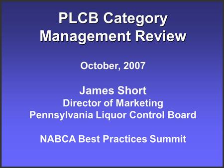 PLCB Category Management Review October, 2007 James Short Director of Marketing Pennsylvania Liquor Control Board NABCA Best Practices Summit.