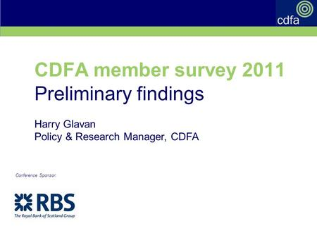 Cdfa annual conference 7-8 September 2011 CDFA member survey 2011 Preliminary findings Harry Glavan Policy & Research Manager, CDFA Conference Sponsor: