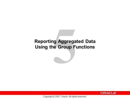 5 Copyright © 2007, Oracle. All rights reserved. Reporting Aggregated Data Using the Group Functions.