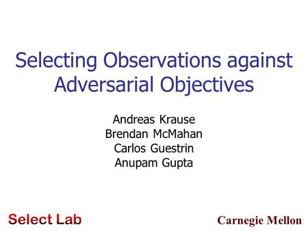 Carnegie Mellon Selecting Observations against Adversarial Objectives Andreas Krause Brendan McMahan Carlos Guestrin Anupam Gupta TexPoint fonts used in.